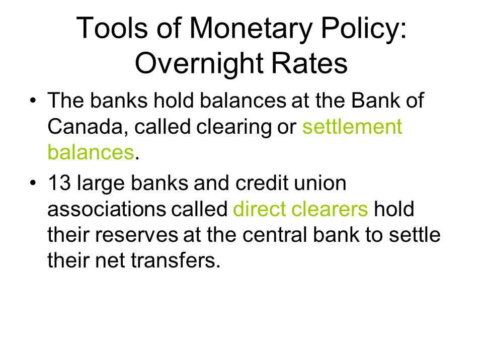 Tools of Monetary Policy: Overnight Rates The banks hold balances at the Bank of Canada, called clearing or settlement balances.