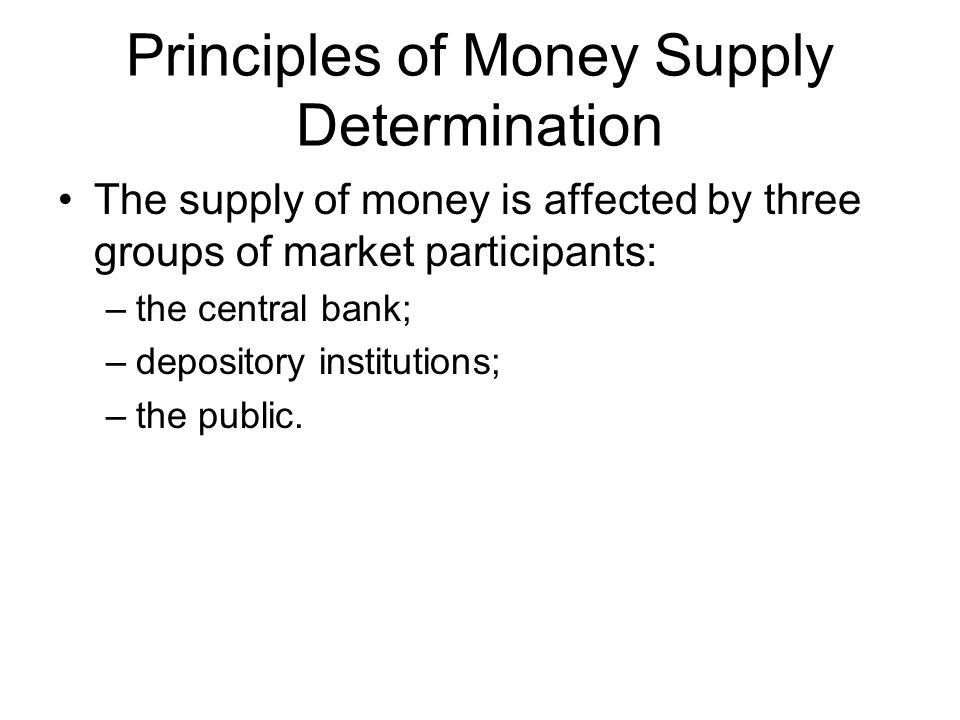 Principles of Money Supply Determination The supply of money is affected by three groups of market participants: –the central bank; –depository institutions; –the public.