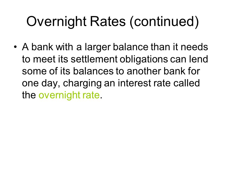 Overnight Rates (continued) A bank with a larger balance than it needs to meet its settlement obligations can lend some of its balances to another bank for one day, charging an interest rate called the overnight rate.