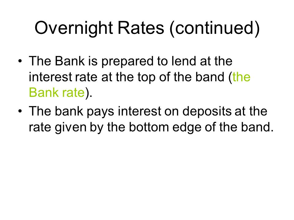 Overnight Rates (continued) The Bank is prepared to lend at the interest rate at the top of the band (the Bank rate).