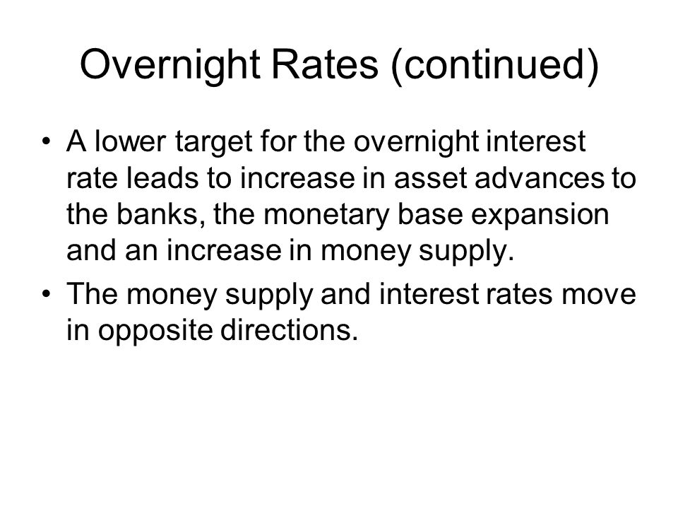 Overnight Rates (continued) A lower target for the overnight interest rate leads to increase in asset advances to the banks, the monetary base expansion and an increase in money supply.