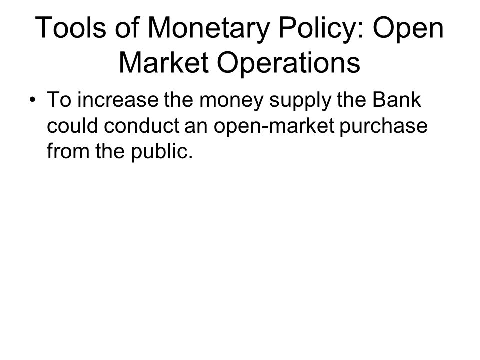 Tools of Monetary Policy: Open Market Operations To increase the money supply the Bank could conduct an open-market purchase from the public.