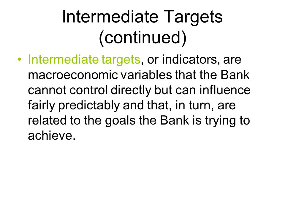 Intermediate Targets (continued) Intermediate targets, or indicators, are macroeconomic variables that the Bank cannot control directly but can influence fairly predictably and that, in turn, are related to the goals the Bank is trying to achieve.