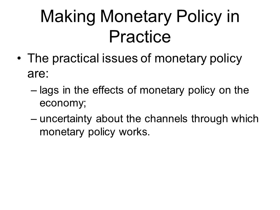 Making Monetary Policy in Practice The practical issues of monetary policy are: –lags in the effects of monetary policy on the economy; –uncertainty about the channels through which monetary policy works.