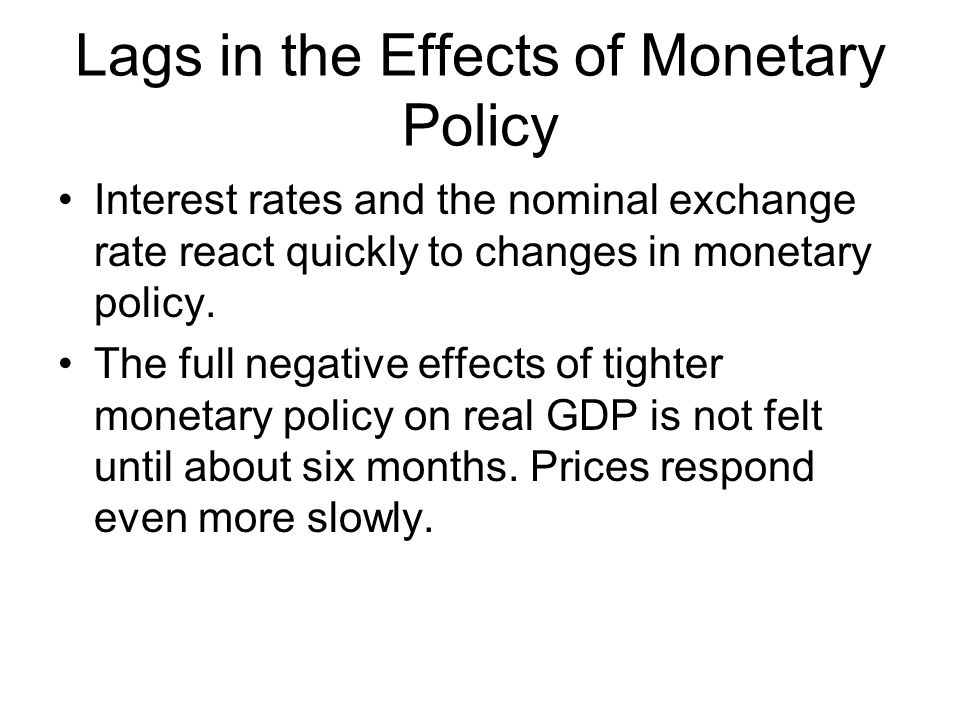 Lags in the Effects of Monetary Policy Interest rates and the nominal exchange rate react quickly to changes in monetary policy.