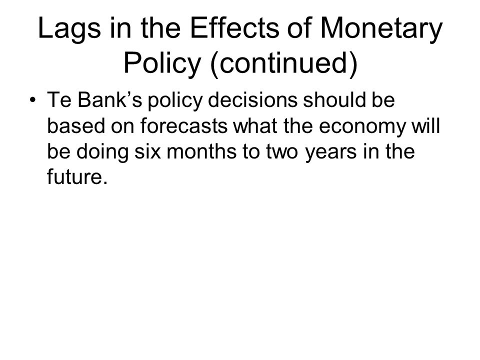 Lags in the Effects of Monetary Policy (continued) Te Bank's policy decisions should be based on forecasts what the economy will be doing six months to two years in the future.