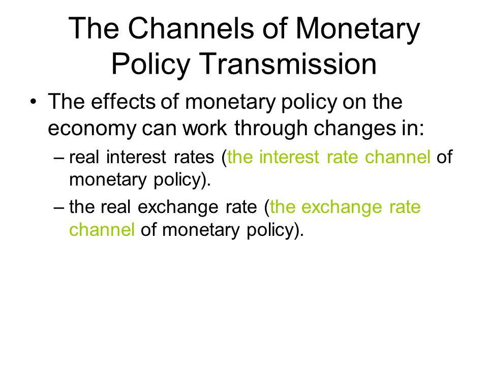 The Channels of Monetary Policy Transmission The effects of monetary policy on the economy can work through changes in: –real interest rates (the interest rate channel of monetary policy).