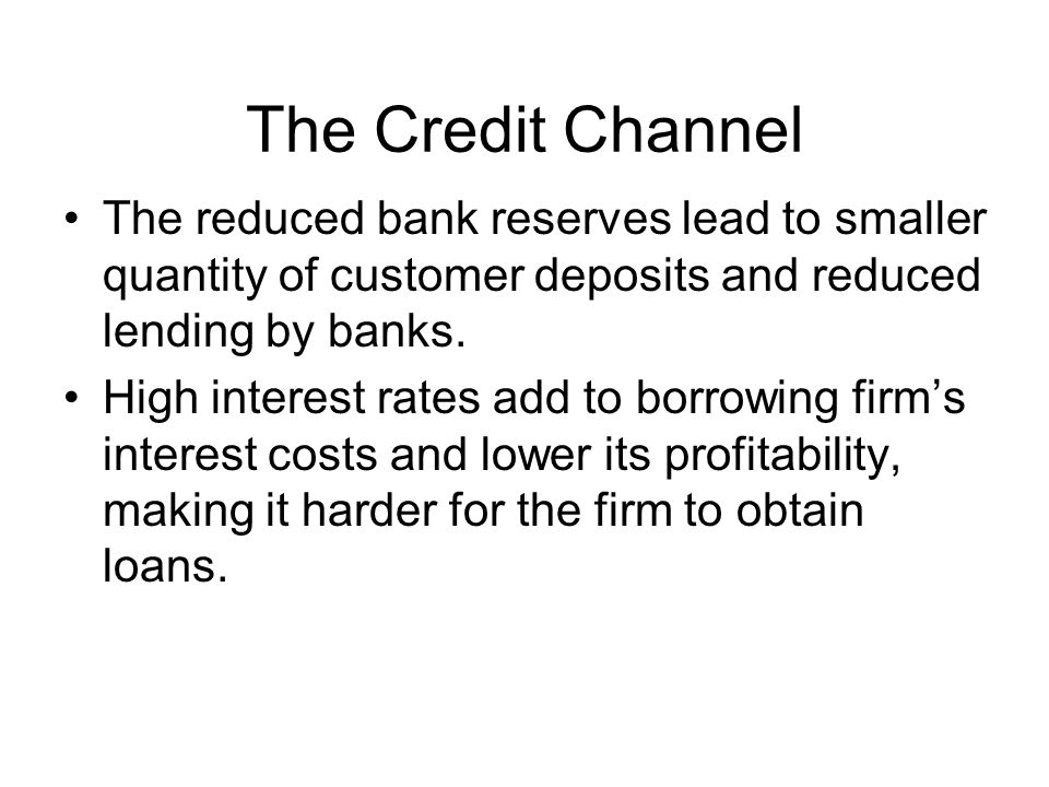 The Credit Channel The reduced bank reserves lead to smaller quantity of customer deposits and reduced lending by banks.