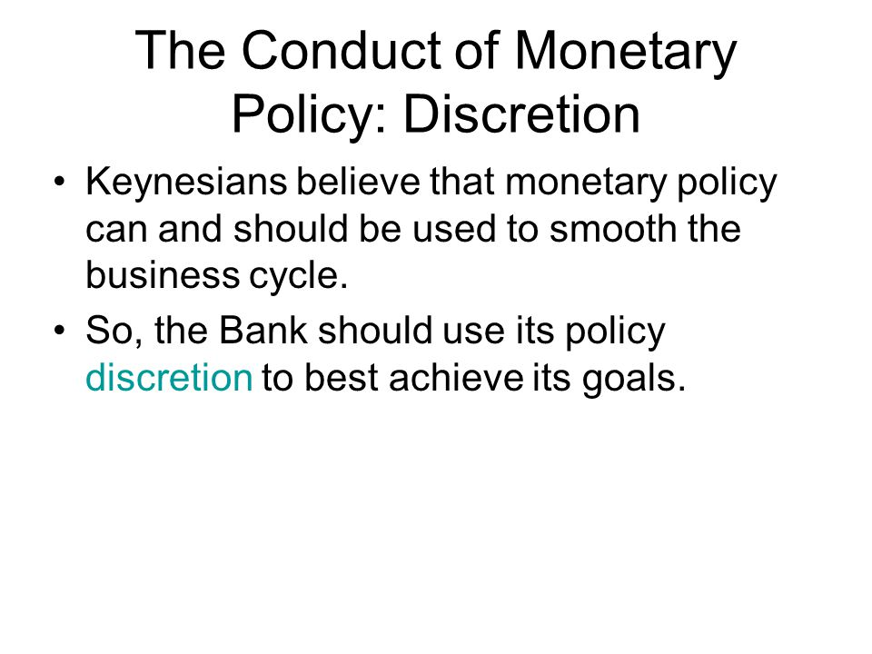 The Conduct of Monetary Policy: Discretion Keynesians believe that monetary policy can and should be used to smooth the business cycle.