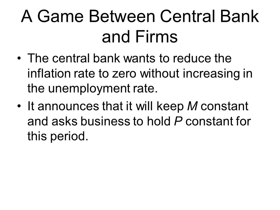 A Game Between Central Bank and Firms The central bank wants to reduce the inflation rate to zero without increasing in the unemployment rate.