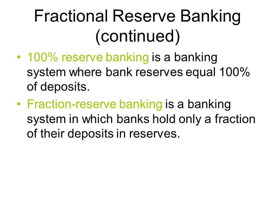 Fractional Reserve Banking (continued) 100% reserve banking is a banking system where bank reserves equal 100% of deposits.