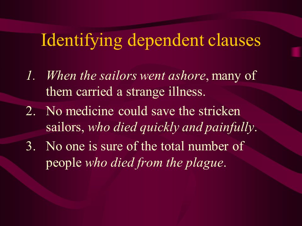 Identifying dependent clauses 1.When the sailors went ashore, many of them carried a strange illness.