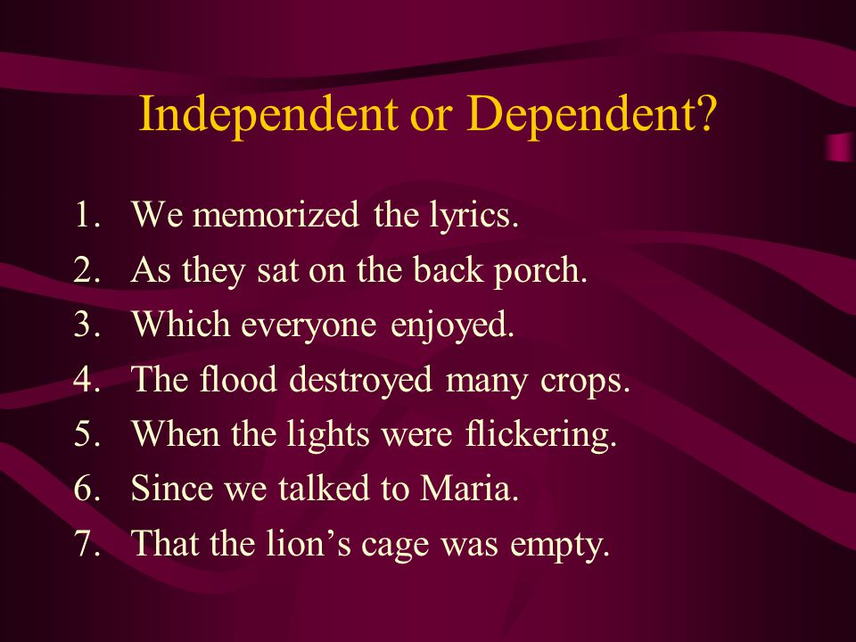 Independent or Dependent. 1.We memorized the lyrics.