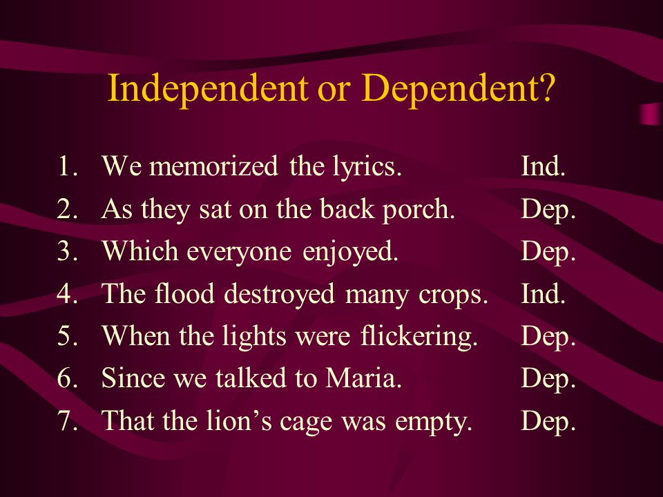 Independent or Dependent. 1.We memorized the lyrics.Ind.