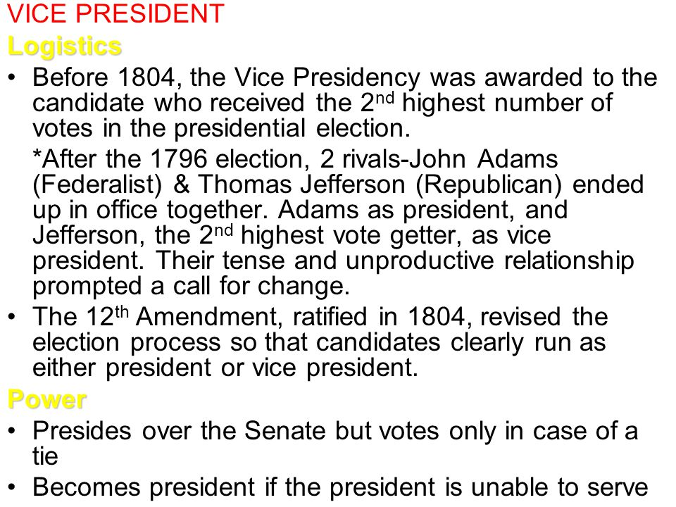 VICE PRESIDENTLogistics Before 1804, the Vice Presidency was awarded to the candidate who received the 2 nd highest number of votes in the presidentia