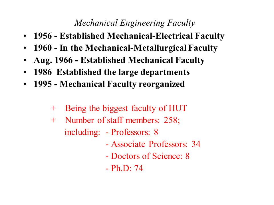 Number of students in training fields (per year) Mechanical Engineering Faculty Precise Mechanical & optical engineering 40 Manufacturing technology 350 Welding and Metallogy 40 Metal Forming Technology 40 Hydraulics technology and Aeronautical Eng 70 Combustion Engine 40 Automobile Engineering 60 Mechatronics 180