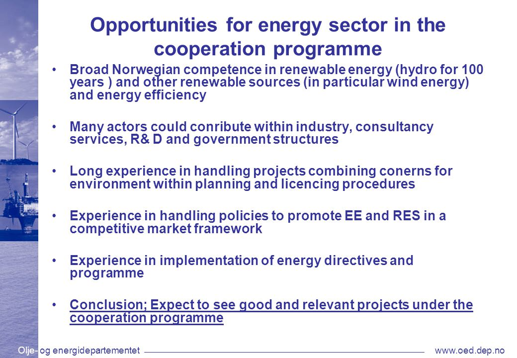 Olje- og energidepartementetwww.oed.dep.no Opportunities for energy sector in the cooperation programme Broad Norwegian competence in renewable energy (hydro for 100 years ) and other renewable sources (in particular wind energy) and energy efficiency Many actors could conribute within industry, consultancy services, R& D and government structures Long experience in handling projects combining conerns for environment within planning and licencing procedures Experience in handling policies to promote EE and RES in a competitive market framework Experience in implementation of energy directives and programme Conclusion; Expect to see good and relevant projects under the cooperation programme