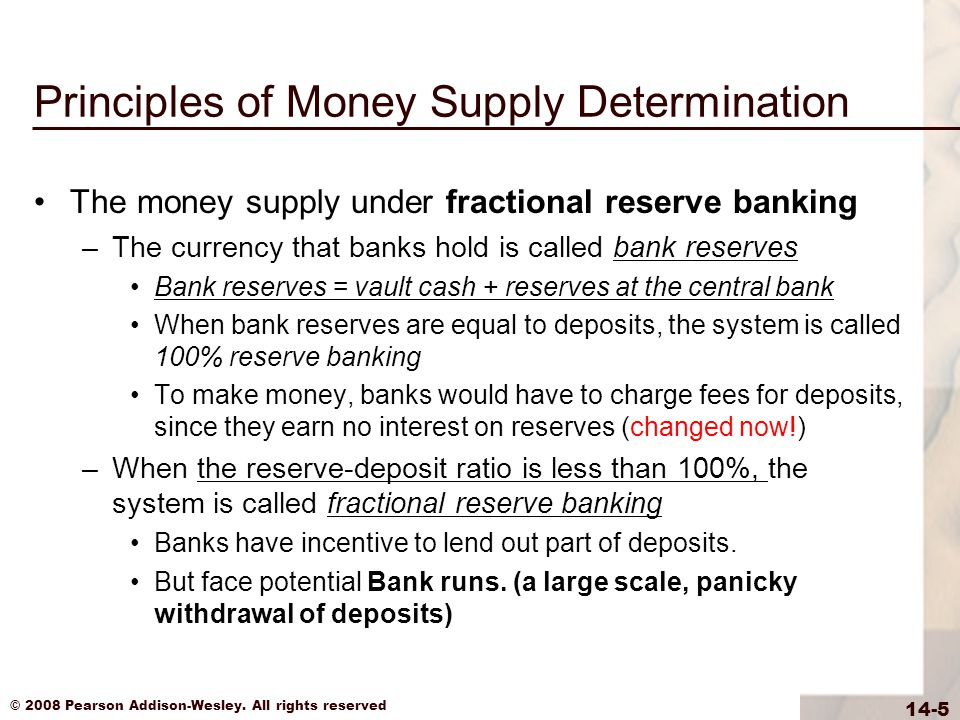 © 2008 Pearson Addison-Wesley. All rights reserved 14-5 Principles of Money Supply Determination The money supply under fractional reserve banking –Th