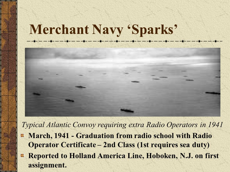 Merchant Navy 'Sparks' Typical Atlantic Convoy requiring extra Radio Operators in 1941 March, 1941 - Graduation from radio school with Radio Operator Certificate – 2nd Class (1st requires sea duty) Reported to Holland America Line, Hoboken, N.J.