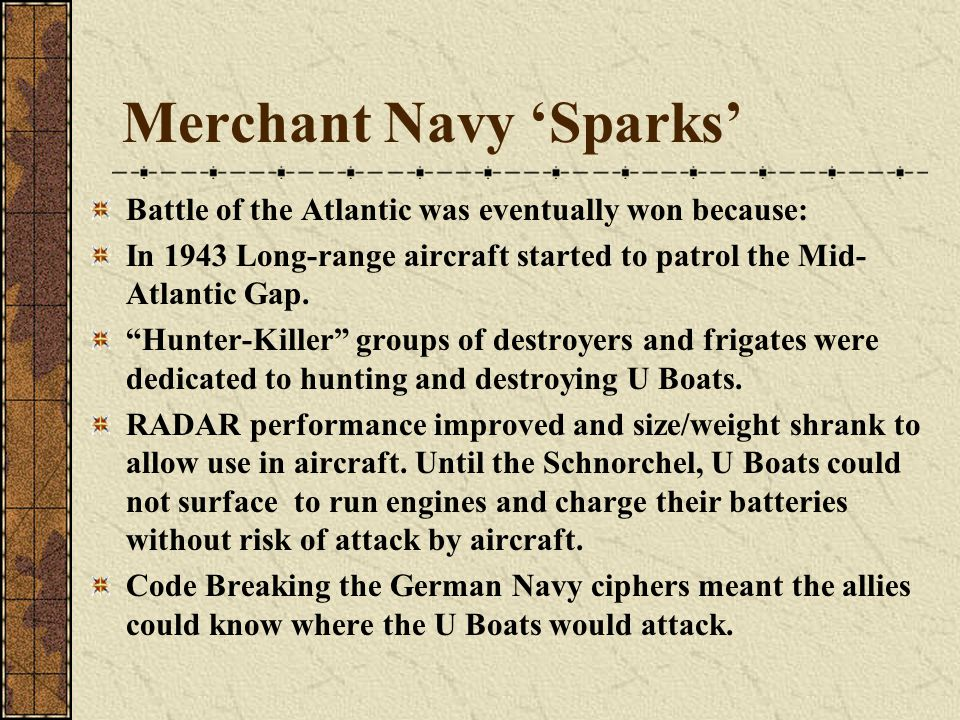 Merchant Navy 'Sparks' Battle of the Atlantic was eventually won because: In 1943 Long-range aircraft started to patrol the Mid- Atlantic Gap.