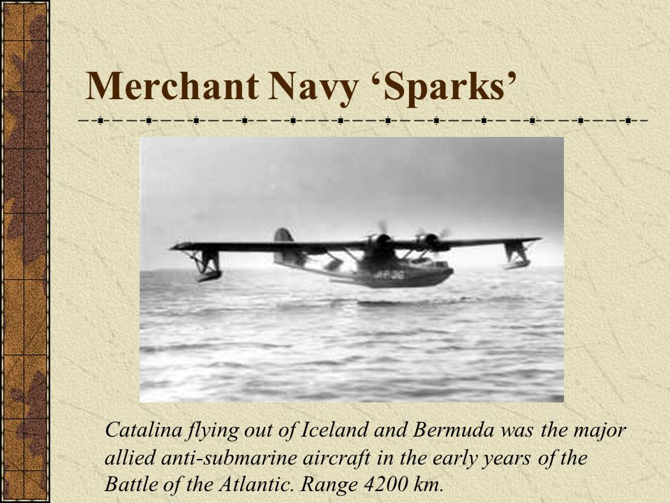 Merchant Navy 'Sparks' Catalina flying out of Iceland and Bermuda was the major allied anti-submarine aircraft in the early years of the Battle of the Atlantic.