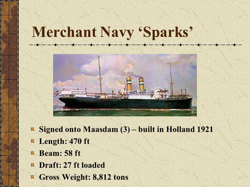 Merchant Navy 'Sparks' Signed onto Maasdam (3) – built in Holland 1921 Length: 470 ft Beam: 58 ft Draft: 27 ft loaded Gross Weight: 8,812 tons