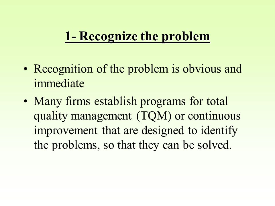 1- Recognize the problem Recognition of the problem is obvious and immediate Many firms establish programs for total quality management (TQM) or continuous improvement that are designed to identify the problems, so that they can be solved.