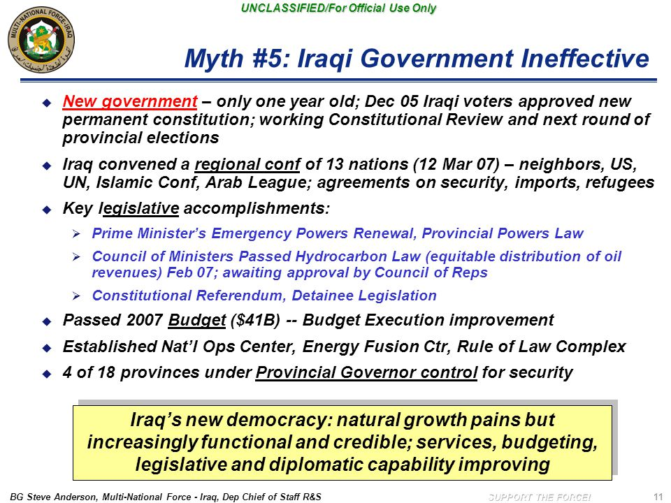 BG Steve Anderson, Multi-National Force - Iraq, Dep Chief of Staff R&S UNCLASSIFIED/For Official Use Only 11 Myth #5: Iraqi Government Ineffective  New government – only one year old; Dec 05 Iraqi voters approved new permanent constitution; working Constitutional Review and next round of provincial elections  Iraq convened a regional conf of 13 nations (12 Mar 07) – neighbors, US, UN, Islamic Conf, Arab League; agreements on security, imports, refugees  Key legislative accomplishments:  Prime Minister's Emergency Powers Renewal, Provincial Powers Law  Council of Ministers Passed Hydrocarbon Law (equitable distribution of oil revenues) Feb 07; awaiting approval by Council of Reps  Constitutional Referendum, Detainee Legislation  Passed 2007 Budget ($41B) -- Budget Execution improvement  Established Nat'l Ops Center, Energy Fusion Ctr, Rule of Law Complex  4 of 18 provinces under Provincial Governor control for security Iraq's new democracy: natural growth pains but increasingly functional and credible; services, budgeting, legislative and diplomatic capability improving