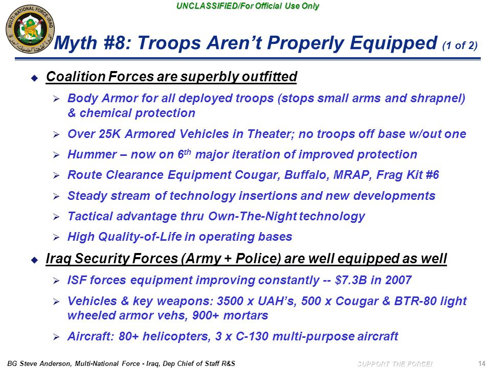 BG Steve Anderson, Multi-National Force - Iraq, Dep Chief of Staff R&S UNCLASSIFIED/For Official Use Only 14 Myth #8: Troops Aren't Properly Equipped