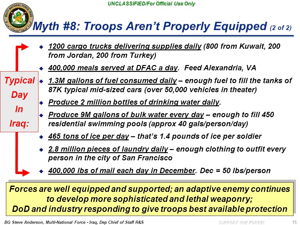 BG Steve Anderson, Multi-National Force - Iraq, Dep Chief of Staff R&S UNCLASSIFIED/For Official Use Only 15 Myth #8: Troops Aren't Properly Equipped (2 of 2)  1200 cargo trucks delivering supplies daily (800 from Kuwait, 200 from Jordan, 200 from Turkey)  400,000 meals served at DFAC a day.