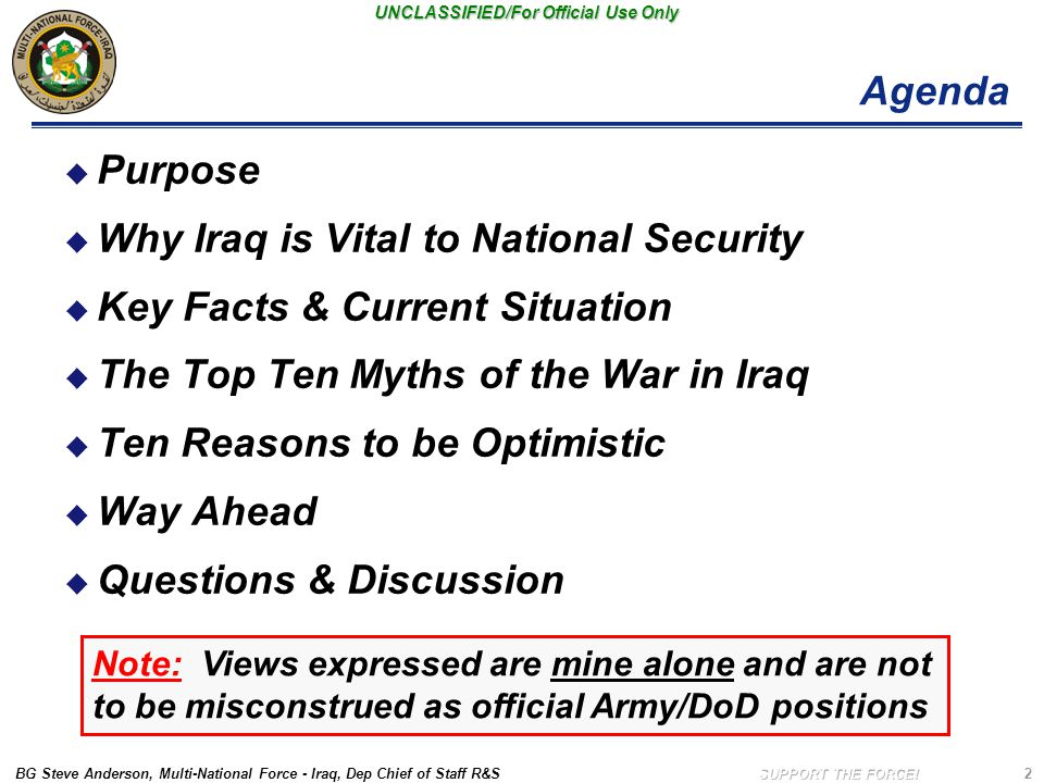 BG Steve Anderson, Multi-National Force - Iraq, Dep Chief of Staff R&S UNCLASSIFIED/For Official Use Only 2 Agenda  Purpose  Why Iraq is Vital to National Security  Key Facts & Current Situation  The Top Ten Myths of the War in Iraq  Ten Reasons to be Optimistic  Way Ahead  Questions & Discussion Note: Views expressed are mine alone and are not to be misconstrued as official Army/DoD positions