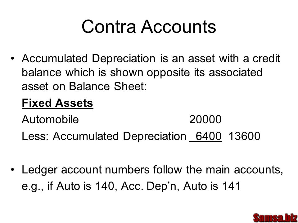 Contra Accounts Accumulated Depreciation is an asset with a credit balance which is shown opposite its associated asset on Balance Sheet: Fixed Assets Automobile20000 Less: Accumulated Depreciation 6400 13600 Ledger account numbers follow the main accounts, e.g., if Auto is 140, Acc.