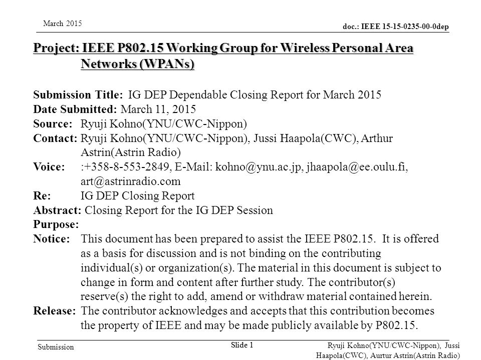 doc.: IEEE 15-15-0235-00-0dep Submission March 2015 Ryuji Kohno(YNU/CWC-Nippon), Jussi Haapola(CWC), Aurtur Astrin(Astrin Radio) Slide 1 Project: IEEE P802.15 Working Group for Wireless Personal Area Networks (WPANs) Submission Title: IG DEP Dependable Closing Report for March 2015 Date Submitted: March 11, 2015 Source: Ryuji Kohno(YNU/CWC-Nippon) Contact: Ryuji Kohno(YNU/CWC-Nippon), Jussi Haapola(CWC), Arthur Astrin(Astrin Radio) Voice: :+358-8-553-2849, E-Mail: kohno@ynu.ac.jp, jhaapola@ee.oulu.fi, art@astrinradio.com Re: IG DEP Closing Report Abstract: Closing Report for the IG DEP Session Purpose: Notice:This document has been prepared to assist the IEEE P802.15.