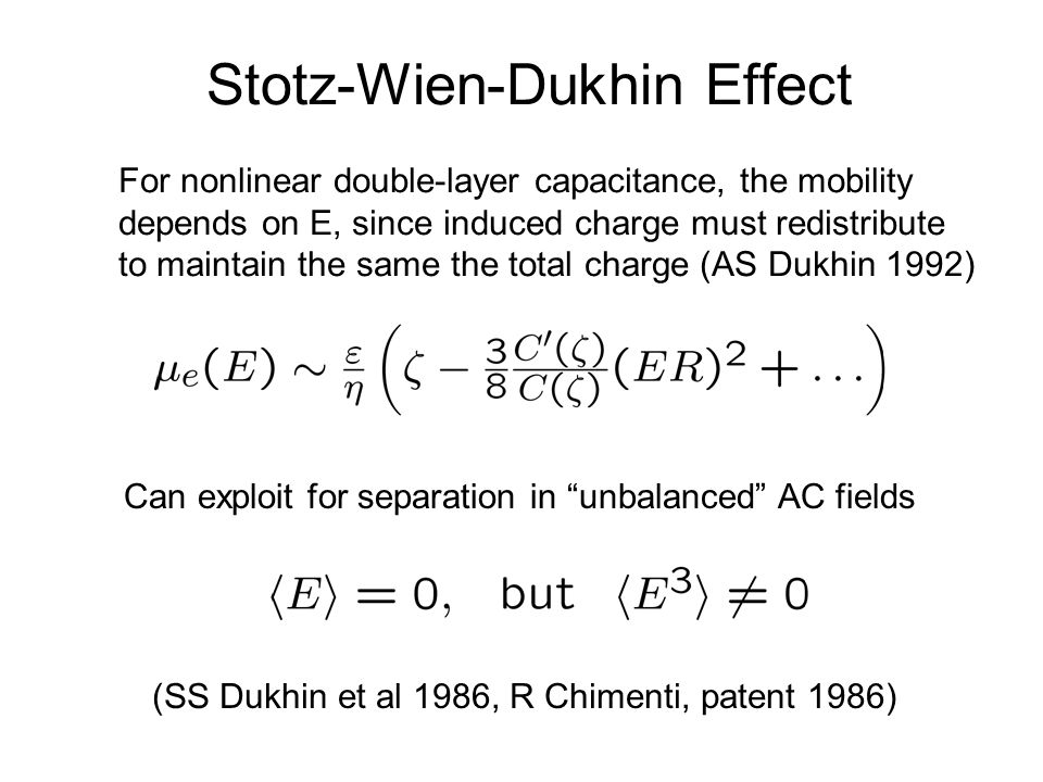 Stotz-Wien-Dukhin Effect For nonlinear double-layer capacitance, the mobility depends on E, since induced charge must redistribute to maintain the same the total charge (AS Dukhin 1992) Can exploit for separation in unbalanced AC fields (SS Dukhin et al 1986, R Chimenti, patent 1986)