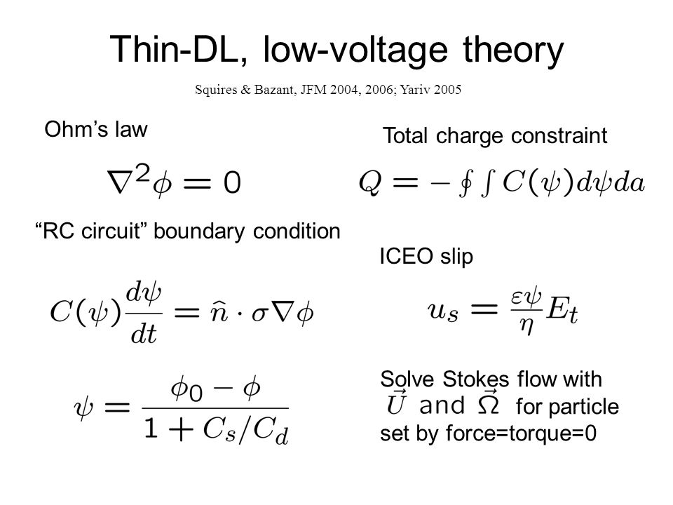 Thin-DL, low-voltage theory Squires & Bazant, JFM 2004, 2006; Yariv 2005 RC circuit boundary condition Ohm's law Total charge constraint ICEO slip Solve Stokes flow with for particle set by force=torque=0