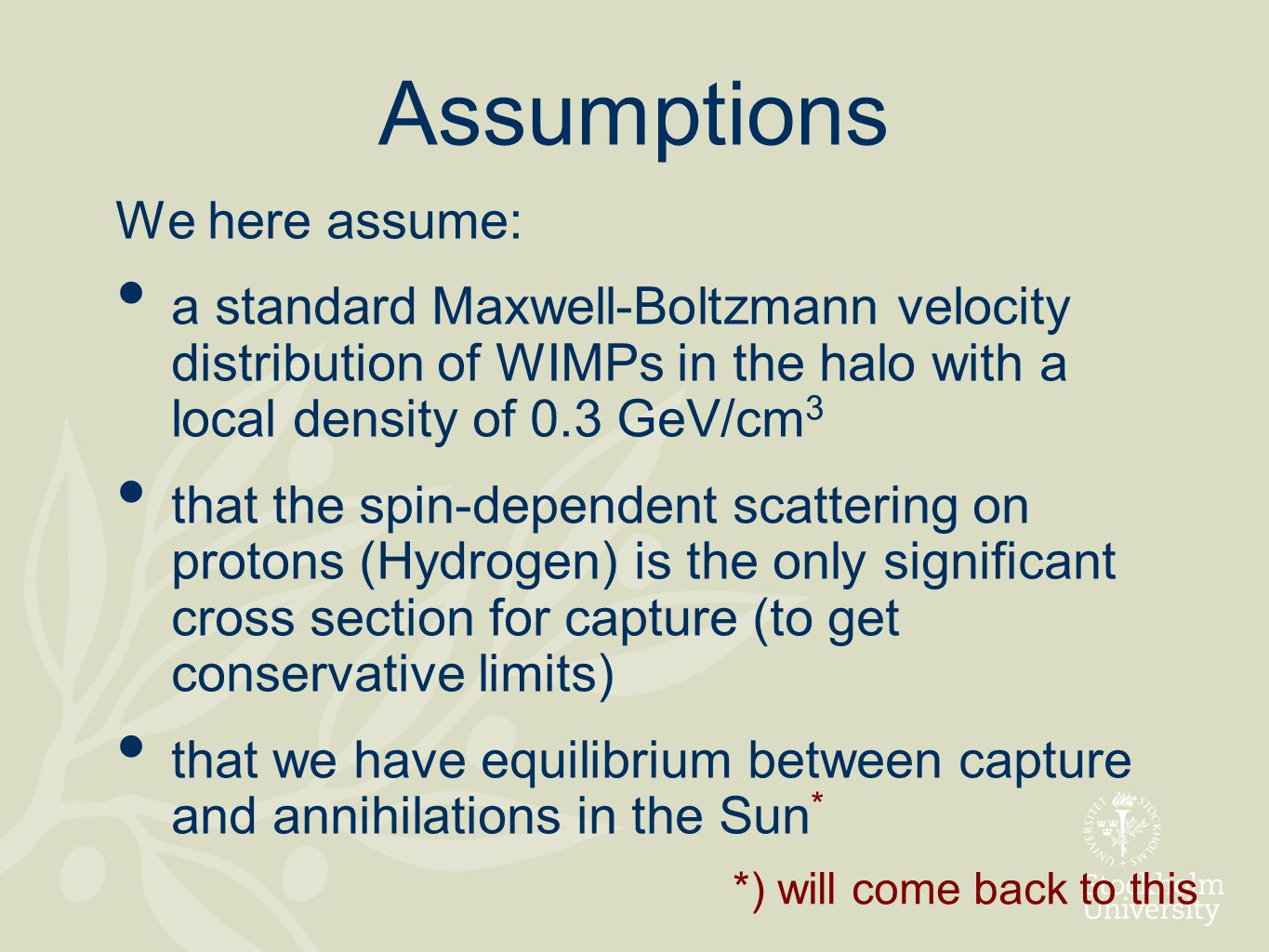 Assumptions We here assume: a standard Maxwell-Boltzmann velocity distribution of WIMPs in the halo with a local density of 0.3 GeV/cm 3 that the spin-dependent scattering on protons (Hydrogen) is the only significant cross section for capture (to get conservative limits) that we have equilibrium between capture and annihilations in the Sun * *) will come back to this