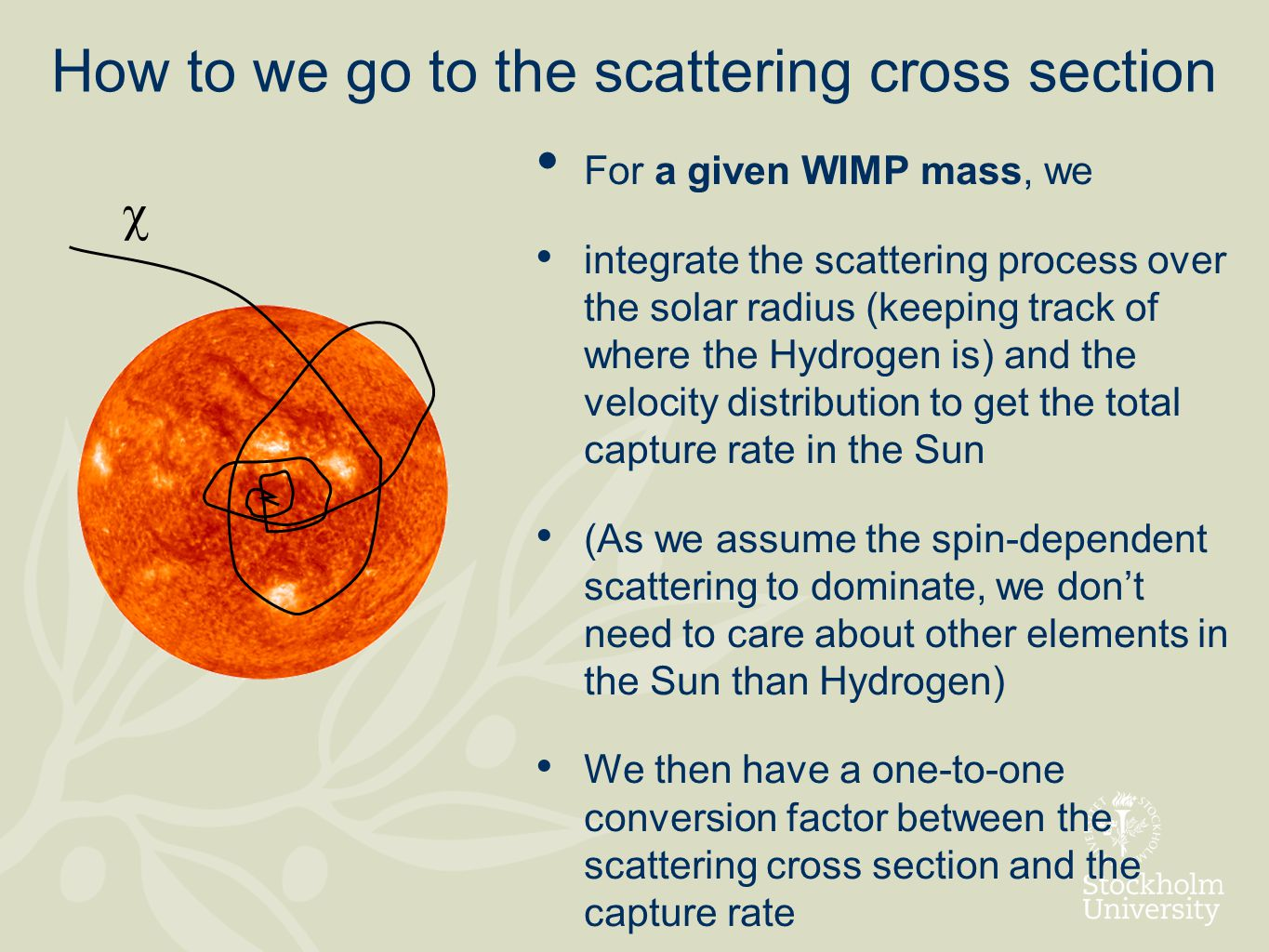 How to we go to the scattering cross section For a given WIMP mass, we integrate the scattering process over the solar radius (keeping track of where the Hydrogen is) and the velocity distribution to get the total capture rate in the Sun (As we assume the spin-dependent scattering to dominate, we don't need to care about other elements in the Sun than Hydrogen) We then have a one-to-one conversion factor between the scattering cross section and the capture rate 