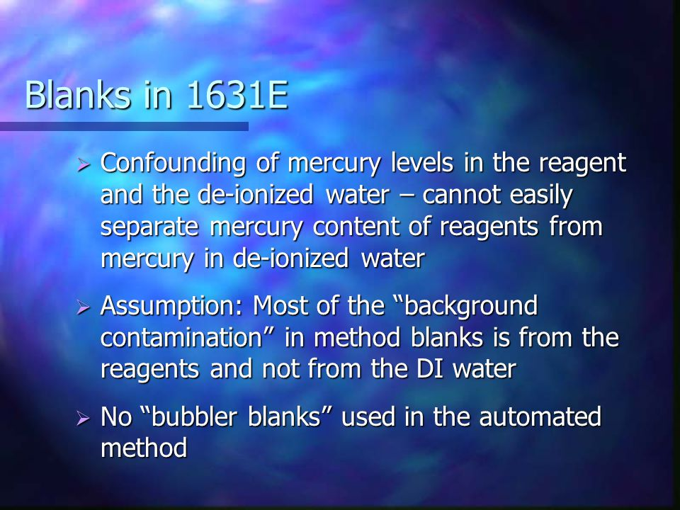 Blanks in 1631E  Confounding of mercury levels in the reagent and the de-ionized water – cannot easily separate mercury content of reagents from mercury in de-ionized water  Assumption: Most of the background contamination in method blanks is from the reagents and not from the DI water  No bubbler blanks used in the automated method