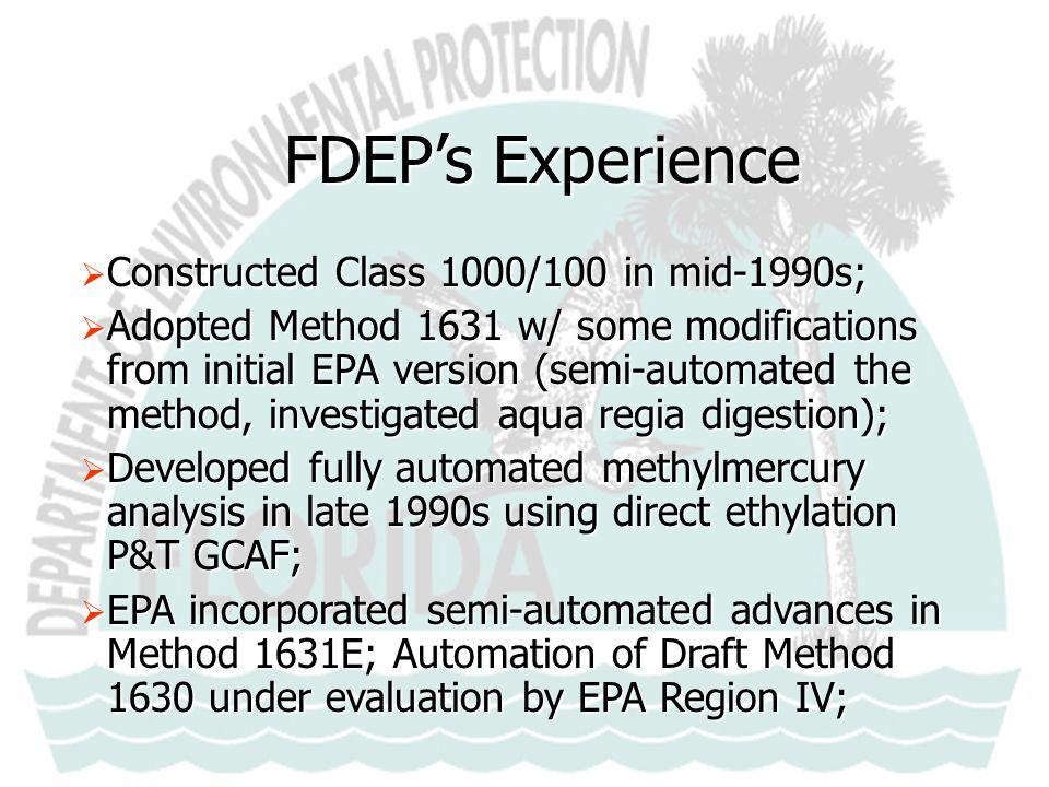 FDEP's Experience  Primary Client Focus: Environmental Monitoring and Research  Detection Limits: THg ~ 100 pg/L (0.10 ng/L) MeHg ~ 20 pg/L (0.02 ng/L)  Initiated Everglades Mercury Round Robins ca.