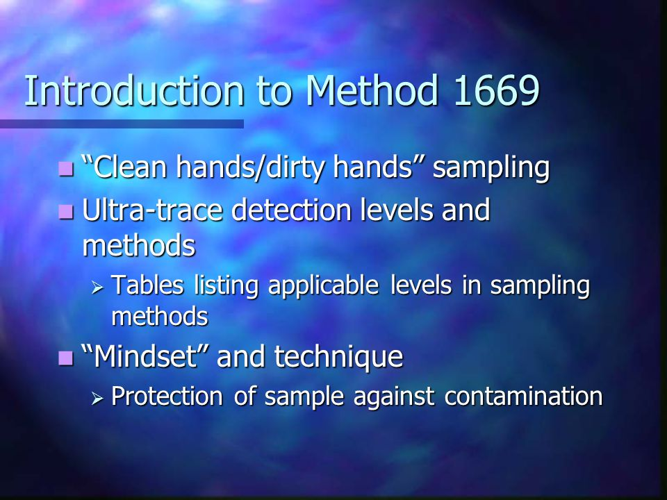 Introduction to Method 1669 Clean hands/dirty hands sampling Clean hands/dirty hands sampling Ultra-trace detection levels and methods Ultra-trace detection levels and methods  Tables listing applicable levels in sampling methods Mindset and technique Mindset and technique  Protection of sample against contamination