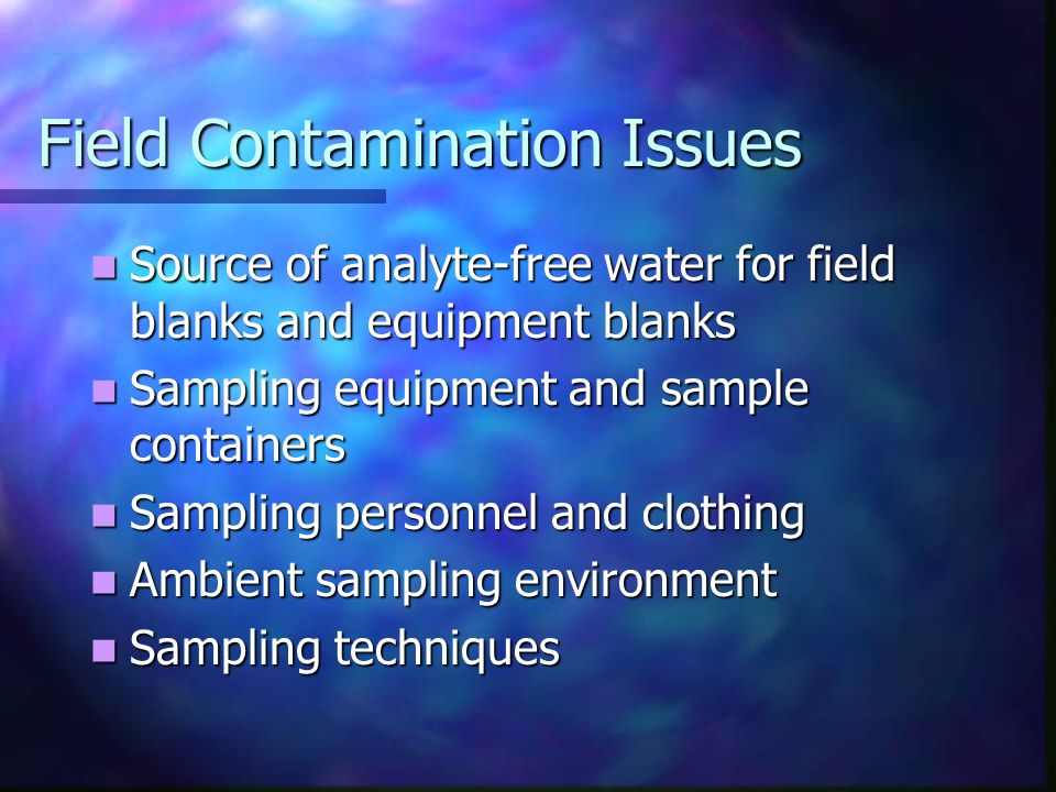 Field Contamination Issues Source of analyte-free water for field blanks and equipment blanks Source of analyte-free water for field blanks and equipment blanks Sampling equipment and sample containers Sampling equipment and sample containers Sampling personnel and clothing Sampling personnel and clothing Ambient sampling environment Ambient sampling environment Sampling techniques Sampling techniques