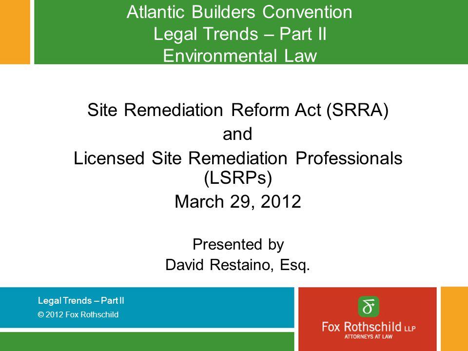 Legal Trends – Part II © 2012 Fox Rothschild Atlantic Builders Convention Legal Trends – Part II Environmental Law Site Remediation Reform Act (SRRA)