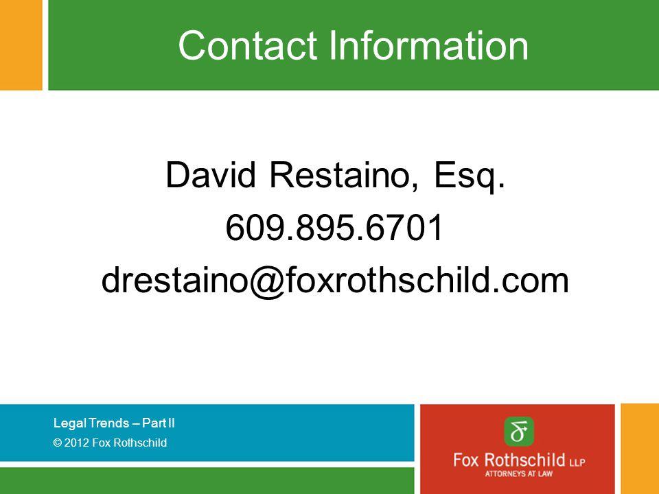 Legal Trends – Part II © 2012 Fox Rothschild Contact Information David Restaino, Esq. 609.895.6701 drestaino@foxrothschild.com