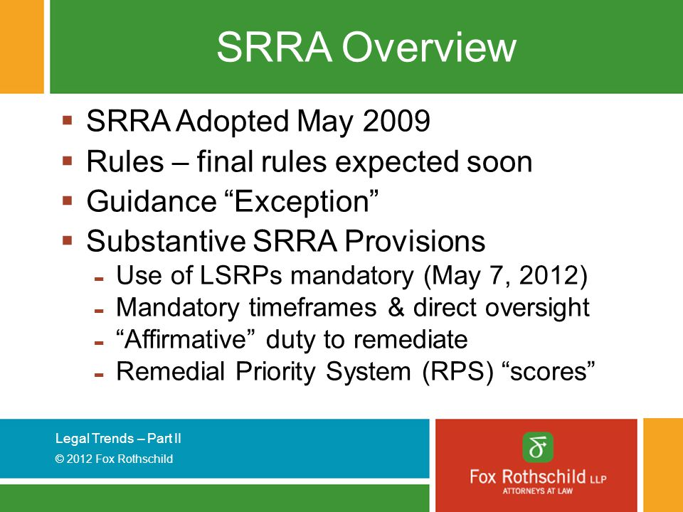 Legal Trends – Part II © 2012 Fox Rothschild SRRA Overview  SRRA Adopted May 2009  Rules – final rules expected soon  Guidance Exception  Substantive SRRA Provisions - Use of LSRPs mandatory (May 7, 2012) - Mandatory timeframes & direct oversight - Affirmative duty to remediate - Remedial Priority System (RPS) scores