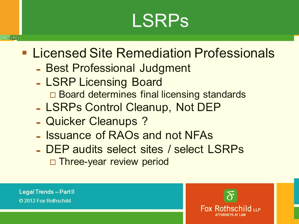 Legal Trends – Part II © 2012 Fox Rothschild LSRPs  Licensed Site Remediation Professionals - Best Professional Judgment - LSRP Licensing Board  Board determines final licensing standards - LSRPs Control Cleanup, Not DEP - Quicker Cleanups .