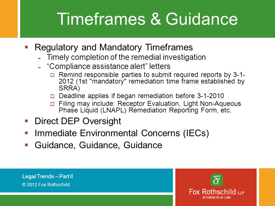 Legal Trends – Part II © 2012 Fox Rothschild Timeframes & Guidance  Regulatory and Mandatory Timeframes - Timely completion of the remedial investigation - Compliance assistance alert letters  Remind responsible parties to submit required reports by 3-1- 2012 (1st mandatory remediation time frame established by SRRA)  Deadline applies if began remediation before 3-1-2010  Filing may include: Receptor Evaluation, Light Non-Aqueous Phase Liquid (LNAPL) Remediation Reporting Form, etc.