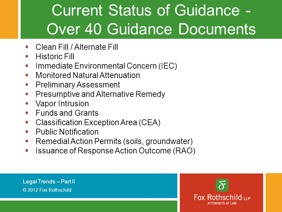 Legal Trends – Part II © 2012 Fox Rothschild Current Status of Guidance - Over 40 Guidance Documents  Clean Fill / Alternate Fill  Historic Fill  Immediate Environmental Concern (IEC)  Monitored Natural Attenuation  Preliminary Assessment  Presumptive and Alternative Remedy  Vapor Intrusion  Funds and Grants  Classification Exception Area (CEA)  Public Notification  Remedial Action Permits (soils, groundwater)  Issuance of Response Action Outcome (RAO)