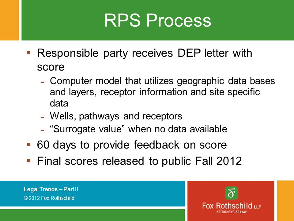 Legal Trends – Part II © 2012 Fox Rothschild RPS Process  Responsible party receives DEP letter with score - Computer model that utilizes geographic data bases and layers, receptor information and site specific data - Wells, pathways and receptors - Surrogate value when no data available  60 days to provide feedback on score  Final scores released to public Fall 2012