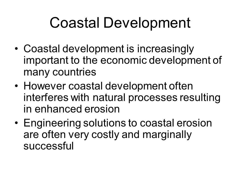 Coastal Development Coastal development is increasingly important to the economic development of many countries However coastal development often interferes with natural processes resulting in enhanced erosion Engineering solutions to coastal erosion are often very costly and marginally successful