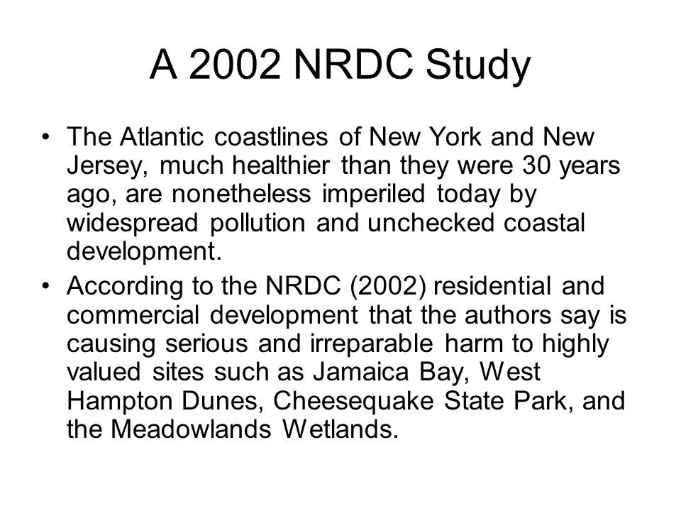 A 2002 NRDC Study The Atlantic coastlines of New York and New Jersey, much healthier than they were 30 years ago, are nonetheless imperiled today by widespread pollution and unchecked coastal development.
